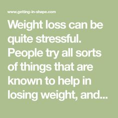 Weight loss can be quite stressful. People try all sorts of things that are known to help in losing weight, and when they don't work they get...