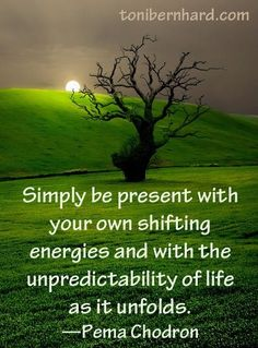 Simply be present with your own shifting energies and with the unpredictability of life as it unfolds. -Pema Chodron #tonibernhard.com