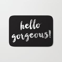 Hello Gorgeous! Bath Mat by All Is One #mat #mats #doormat #doormats #bathmat #bathmats #quote #quotes #hellogorgeous #blackandwhite #room #decor #home #homedecor #typography #love #insp #black #rug #rug #design #homedesign #artist #xoxo #pretty #gifts