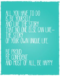 """""""All you have to do is be yourself and live the story no one else can live - the story of your own unique life. Be proud. Be confident. And most of all, be happy."""""""