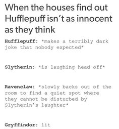 As a hufflepuff this is all true like half of my humor is dark the other half is puns