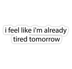 Buy 'i feel like i'm already tired tommorow' by ohteen as a Sticker, Transparent Sticker, or Glossy Sticker Cute Laptop Stickers, Bubble Stickers, Cool Stickers, Printable Stickers, Funny Stickers, Mood Quotes, True Quotes, Funny Quotes, Snapchat Stickers