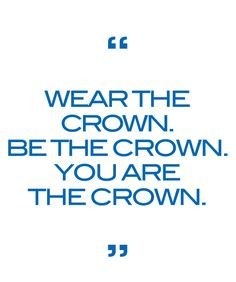 """Wear the crown. Be the crown. You are the crown."""