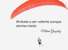 Atrévete a ser valiente aunque sientas miedo. Milena González