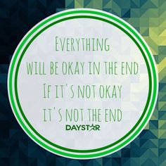 Everything will be okay in the end. If it's not okay, it's not the end. [Daystar.com]
