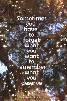 Sometimes you have to forget about what you want to remember what you deserve. Love Me Quotes, Amazing Quotes, Great Quotes, Quotes To Live By, Life Quotes, Uplifting Quotes, Inspirational Quotes, Crazy Stupid, Happy Minds