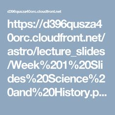 https://d396qusza40orc.cloudfront.net/astro/lecture_slides/Week%201%20Slides%20Science%20and%20History.pdf