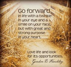 "•""Be excellent in every way; be first class. Respect yourself. Do not dwell on unkind things. Polish and refine whatever talents the Lord has given you. Go forward in life with a twinkle in your eye and a smile on your face, with great and strong purpose in your heart. Love life."" •Enjoy more from President Hinckley http://pinterest.com/pin/24066179228827332; http://facebook.com/242634619088155"