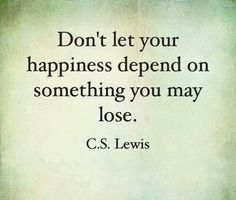 Don't let your happiness depend on something you can lose. Like a person, a man. C.S. Lewis (SO TRUEE!!)
