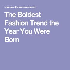 The Boldest Fashion Trend the Year You Were Born