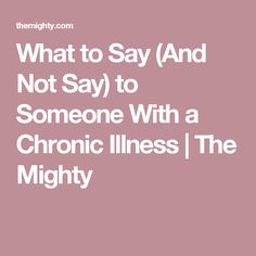 What to Say (And Not Say) to Someone With a Chronic Illness | The Mighty