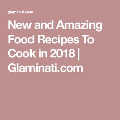 New and Amazing Food Recipes To Cook in 2018   Glaminati.com