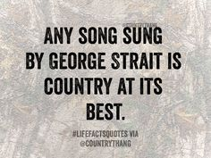 Any song sung by George Strait is country at its best. #countrysongs #countrysingers #countrythang #countrythangquotes #countryquotes #countrysayings