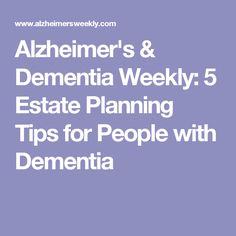 Alzheimer's & Dementia Weekly: 5 Estate Planning Tips for People with Dementia