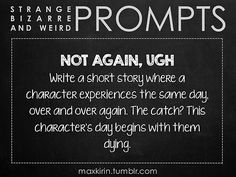 ✐ DAILY WEIRD PROMPT ✐ NOT AGAIN, UGH Write a short story where a character experiences the same day, over and over again. The catch? This character's day begins with them dying. Want more writerly content? Follow maxkirin.tumblr.com!