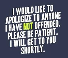 I would like to apologize to anyone I have NOT offended. Please be patient. I will get to you shortly.
