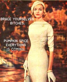 Brace yourselves, bitches.  Pumpkin Spice everything is coming.   #Fall #Snarky…