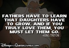 """Fathers have to learn that daughters have to grow.  And if you truly love them, you must let them go.""  -King Triton (The Little Mermaid)"