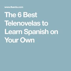 The 6 Best Telenovelas to Learn Spanish on Your Own