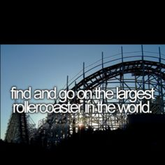 find and go on the largest roller coaster in the world.