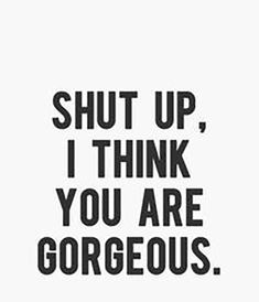 """Shut up, I think you are gorgeous""- Anonymous"