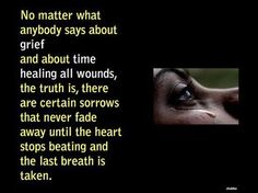 """""""No matter what anybody says about grief and about time heals all wounds, the truth is, there are some certain sorrows that never fade away until the heart stops beating and the last breathe is taken. Quotes To Live By, Me Quotes, Qoutes, Loss Quotes, Quotable Quotes, Sadness Quotes, Breakup Quotes, Random Quotes, Famous Quotes"""