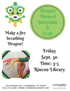 Dragon Themed Storytime and Craft Create a fire-breathing dragon at a Storytime and Craft Event at the Rincon Branch. At the start of the program, library staff will share a dragon themed picture book, and then it will be time to make your own dragon. All supplies will be provided. This free program is most suitable for children ages 4 and up. Where: Rincon Library, 725 Rincon Avenue, Livermore, CA, 94551