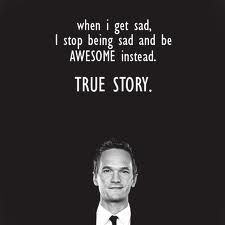 When I get sad, I stop being sad and be AWESOME instead | true story.