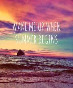 """Wake me up when summer begins."" PLEASE. CAN I FastForward 3 WEEKS?"