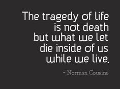 """The tragey of life is not death but what we let die inside of us while we live."" - Norman Cousins"