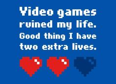 Video games ruined my life. Good thing I have two extra lives.