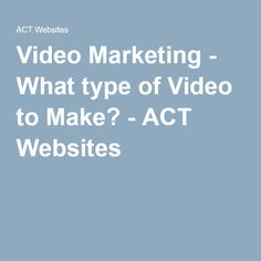 Video Marketing - What type of Video to Make? - ACT Websites