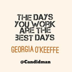 """The days you work are the best days"". #Quotes by #GeorgiaOKeeffe via @candidman"
