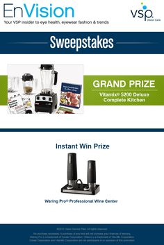 Enter VSP's EnVision Sweepstakes today for your chance to win your very own Vitamix® 5200 Deluxe Complete Kitchen! Also, play our Instant Win Game for your chance to win a Waring Pro® Professional Wine Center! Be sure to come back daily to increase your chances to win.