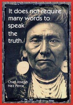 It does not require many words to speak the truth. Chief Joseph Nez Perce