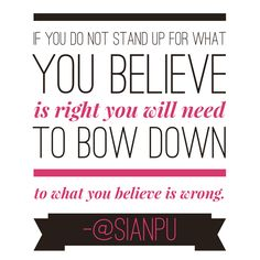 If you do not stand up for what you believe is right you will need to bow down to what you believe is wrong.
