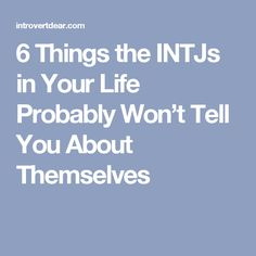 6 Things the INTJs in Your Life Probably Won't Tell YouAbout Themselves