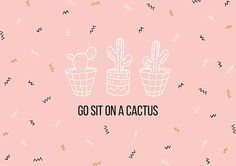Go sit on a cactus   Hah! I love it