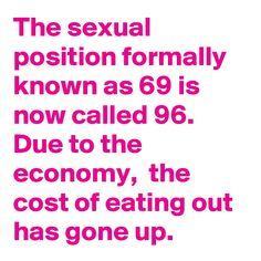 The sexual position formally known as 69 is now called Due to the economy, the cost of eating out has gone up. Funny As Hell, Funny Shit, Funny Stuff, Funny Laugh, Funny Jokes, Adult Dirty Jokes, Naughty Valentines, Naughty Quotes, Work Humor