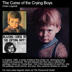 The Curse of the Crying Boys. This is one of my favorite stories. Whether there was a curse or not who knows but there was certainly a lot of hysteria at the time over these paintings (reprints). Head to this link for the full article: http://www.theparanormalguide.com/1/post/2013/01/the-curse-of-the-crying-boys.html