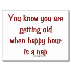 You're getting old when- Happy Hour is a NAP!