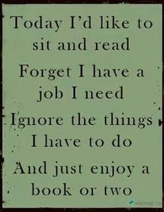 Today I'd like to sit and read, forget I have a job, ignore the things I have to do, and enjoy a book or two..