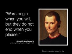 """Wars begin when you will, but they do not end when you please."" Niccolo Machiavelli, political philosopher, born May 3, 1469."