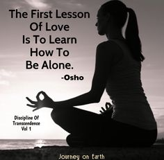The First Lesson Of Love Is To Learn How To Be Alone. –  OSHO Discipline Of Transcendence Vol1.
