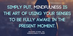Simply put, mindfulness is the art of using your sense to be fully awake in the present moment. It is the art of waking up to the precious nature of life itself. #mindfulness #grief | http://mindfulnessandgrief.com