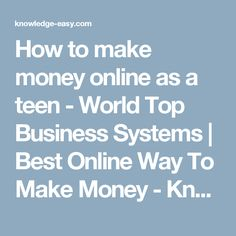 How to make money   online as a teen -     World Top Business Systems | Best Online Way To Make Money - Knowledge-Easy.com