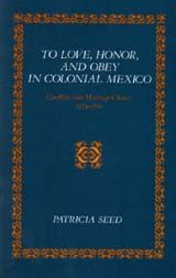 To Love, Honor, and Obey in Colonial Mexico: Conflicts over Marriage Choice, 1574-1821 ~ Seed, Patricia ~ Stanford University Press  ~ c1988