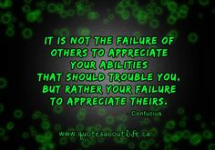 It is not the failure of others to appreciate your abilities that should trouble you, but rather your failure to appreciate theirs.
