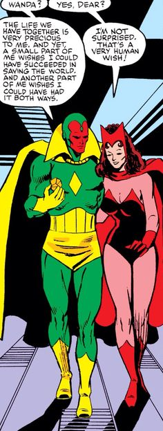 Vision & Scarlet Witch by Brain Garvey. This diverse and outcast couple at one time in Marvel history were very in sync with one another before the Vision was captured and wiped by a government faction and the Scarlet Witch driven to a mental breakdown that was to cause the destruction of the Avengers. That breakdown would result in the Scarlet Witch controlling and destroying her husband's body!