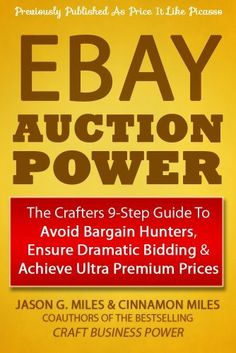 EBAY Auction Power: The Crafters 9-Step Guide To Avoid Bargain Hunters, Ensure Dramatic Bidding & Achieve Ultra Premium Prices by Jason G. Miles, http://www.amazon.com/dp/B00DI1PLT8/ref=cm_sw_r_pi_dp_u6G5rb0918G9P